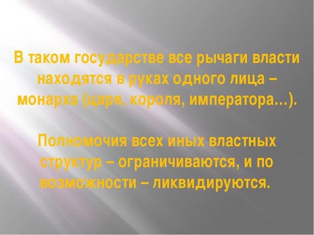 В таком государстве все рычаги власти находятся в руках одного лица – монарха...