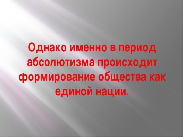 Однако именно в период абсолютизма происходит формирование общества как едино...