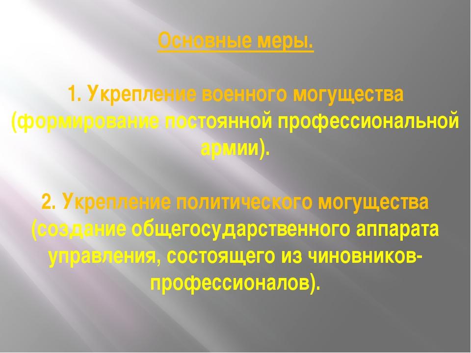 Основные меры. 1. Укрепление военного могущества (формирование постоянной пр...