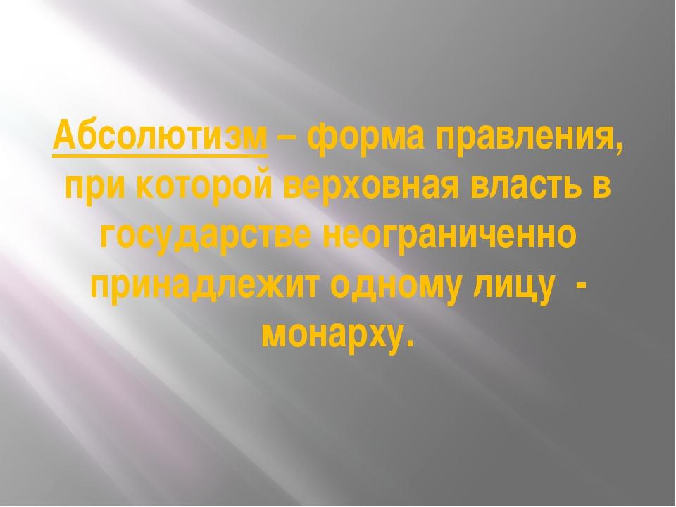 Абсолютизм – форма правления, при которой верховная власть в государстве неог...