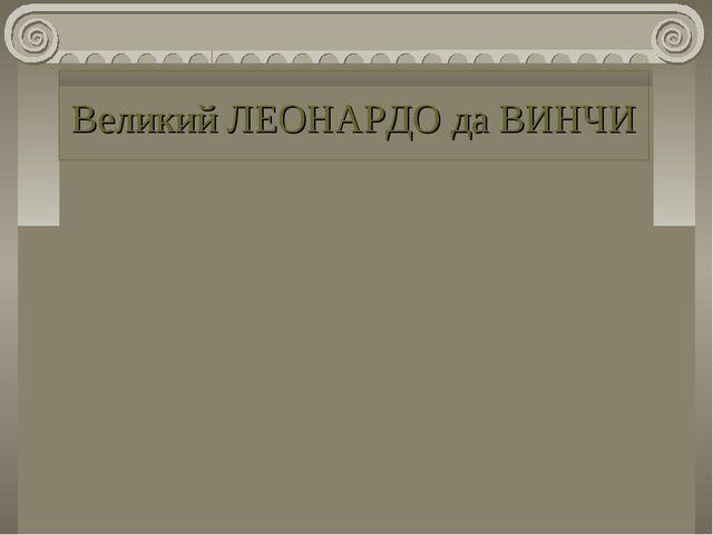 Великий ЛЕОНАРДО да ВИНЧИ