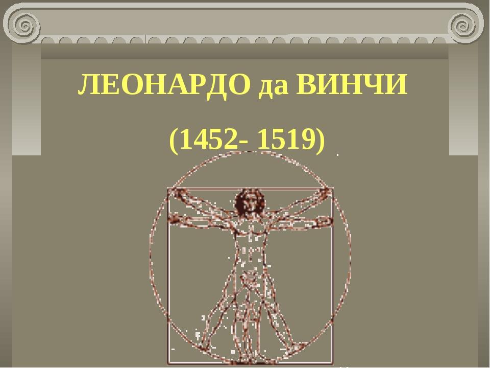 ЛЕОНАРДО да ВИНЧИ (1452- 1519)