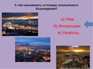4. Как называлась «столица» итальянского Возрождения? а) Рим; б) Флоренци