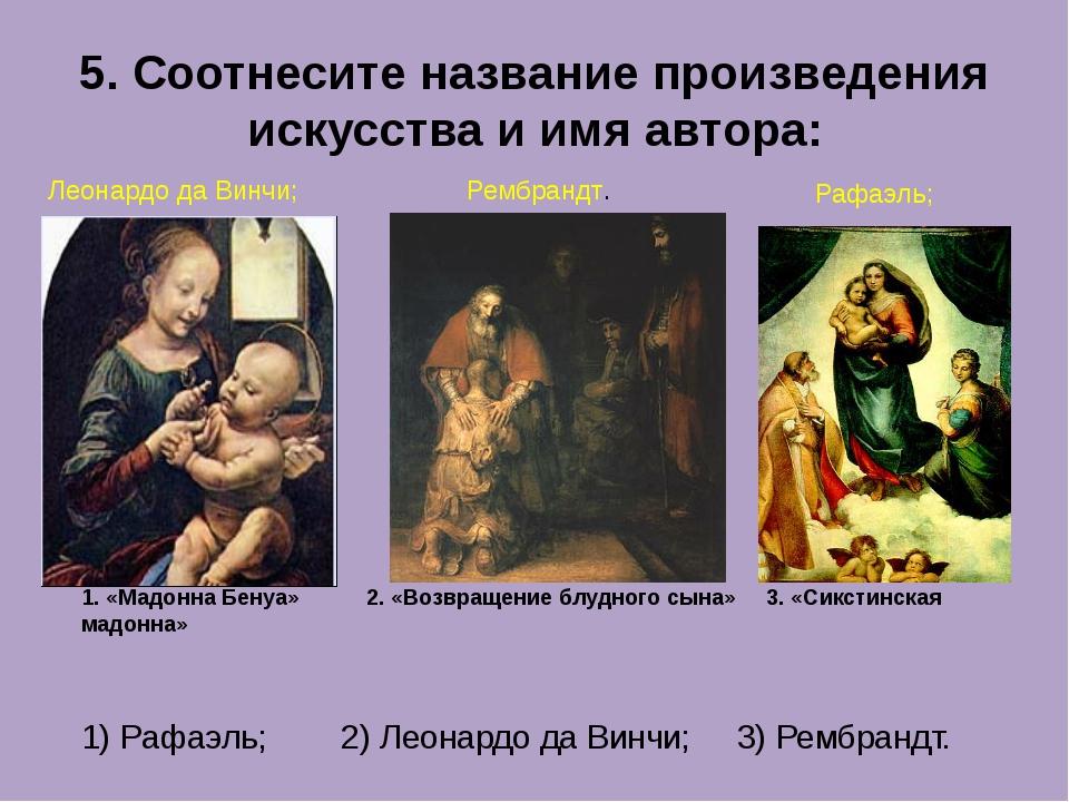 5. Соотнесите название произведения искусства и имя автора: 1. «Мадонна Бенуа...