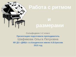 Работа с ритмом и размерами Сольфеджио 1-2 класс Презентацию подготовила преп