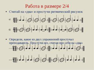 Работа в размере 2/4 Считай на «два» и простучи ритмический рисунок Определи,