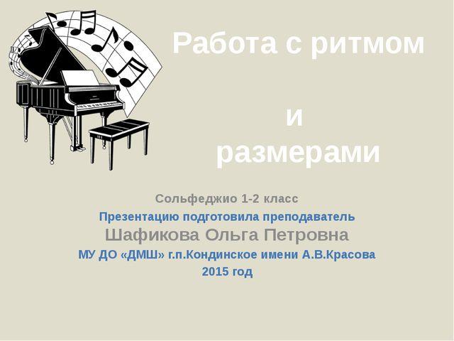 Работа с ритмом и размерами Сольфеджио 1-2 класс Презентацию подготовила преп...