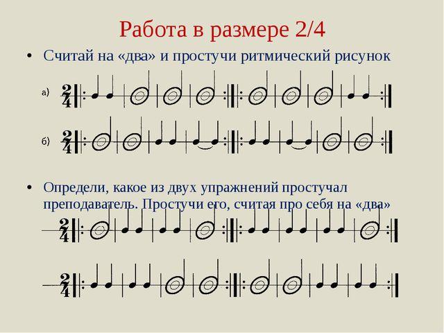 Работа в размере 2/4 Считай на «два» и простучи ритмический рисунок Определи,...