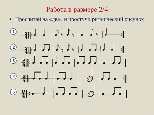 Работа в размере 2/4 Просчитай на «два» и простучи ритмический рисунок 1 2 3...