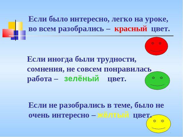 Если было интересно, легко на уроке, во всем разобрались – красный цвет. Если...