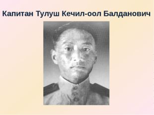 Капитан Тулуш Кечил-оол Балданович