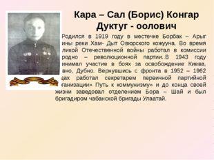 Кара – Сал (Борис) Конгар Дуктуг - оолович Родился в 1919 году в местечке Бо