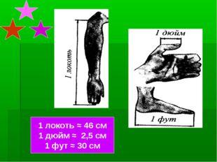 1 локоть ≈ 46 см 1 дюйм ≈ 2,5 см 1 фут ≈ 30 см