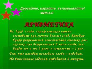 Дерзайте, играйте, выигрывайте! ФИНАЛ АРИФМЕТИКА Из букв слова «арифметика»