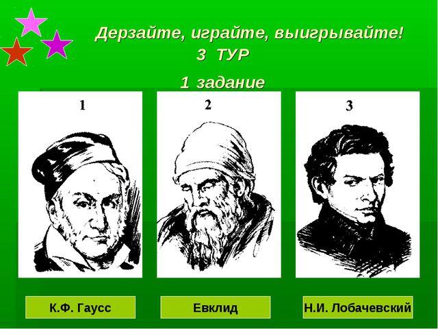 Дерзайте, играйте, выигрывайте! 3 ТУР 1 задание К.Ф. Гаусс Евклид Н.И. Лобач...