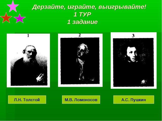 Дерзайте, играйте, выигрывайте! 1 ТУР 1 задание Л.Н. Толстой М.В. Ломоносов...