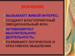 ЗНАЧЕНИЕ ВЫЗЫВАЮТ ЖИВОЙ ИНТЕРЕС; СОЗДАЮТ БЛАГОПРИЯТНЫЙ ЭМОЦИОНАЛЬНЫЙ ФОН; АКТ