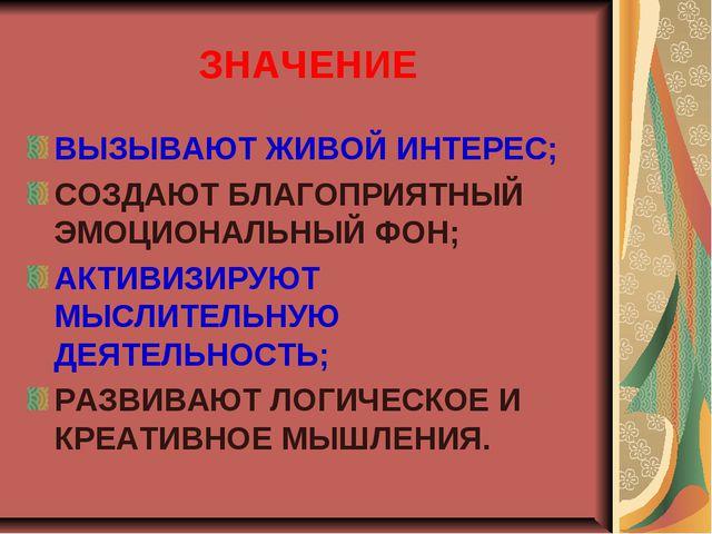 ЗНАЧЕНИЕ ВЫЗЫВАЮТ ЖИВОЙ ИНТЕРЕС; СОЗДАЮТ БЛАГОПРИЯТНЫЙ ЭМОЦИОНАЛЬНЫЙ ФОН; АКТ...