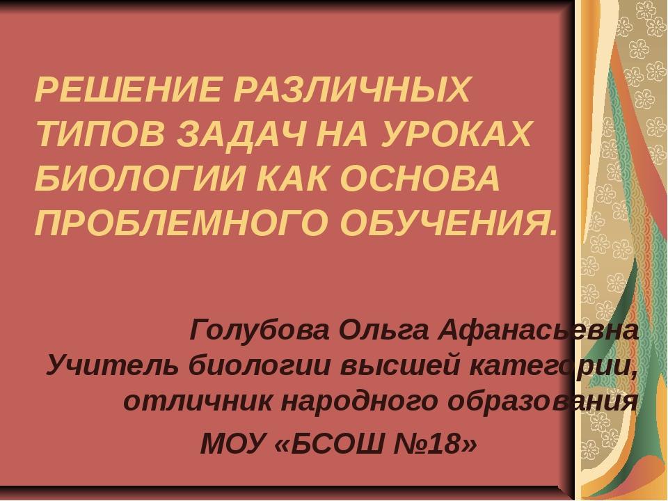 РЕШЕНИЕ РАЗЛИЧНЫХ ТИПОВ ЗАДАЧ НА УРОКАХ БИОЛОГИИ КАК ОСНОВА ПРОБЛЕМНОГО ОБУЧ...