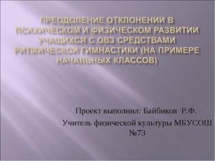 Проект выполнил: Байбиков Р.Ф. Учитель физической культуры МБУСОШ №73