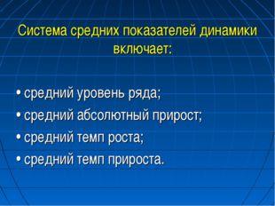 Система средних показателей динамики включает: • средний уровень ряда; • сре