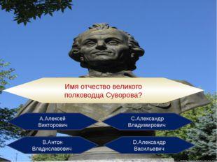 Имя отчество великого полководца Суворова? А.Алексей Викторович С.Александр В