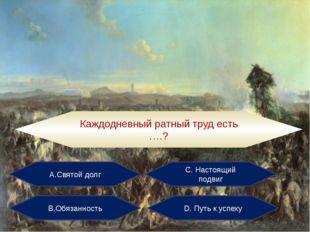 А.Святой долг С. Настоящий подвиг В.Обязанность D. Путь к успеху Каждодневный
