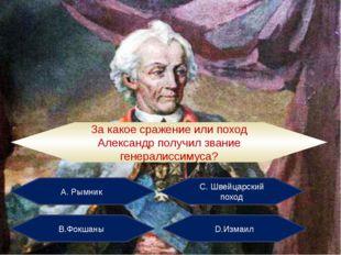 А. Рымник С. Швейцарский поход В.Фокшаны D.Измаил За какое сражение или поход