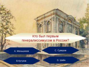 А. Меньшиков С. Суворов В.Кутузов D. Шейн Кто был первым генералиссимусом в Р