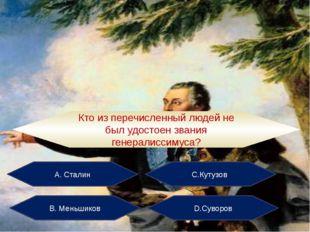 А. Сталин С.Кутузов В. Меньшиков D.Суворов Кто из перечисленный людей не был