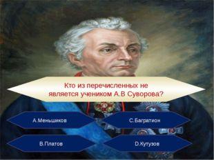 А.Меньшиков С.Багратион В.Платов D.Кутузов Кто из перечисленных не является у