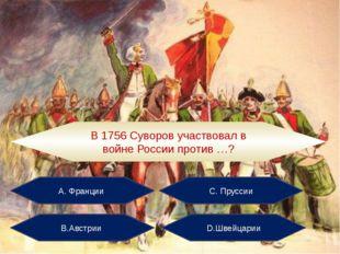 А. Франции С. Пруссии В.Австрии D.Швейцарии В 1756 Суворов участвовал в войне
