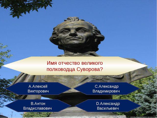 Имя отчество великого полководца Суворова? А.Алексей Викторович С.Александр В...