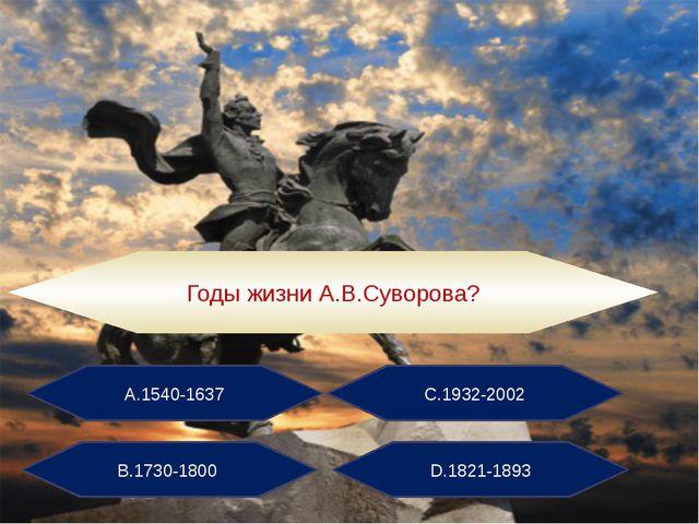 А.1540-1637 С.1932-2002 В.1730-1800 D.1821-1893 Годы жизни А.В.Суворова?