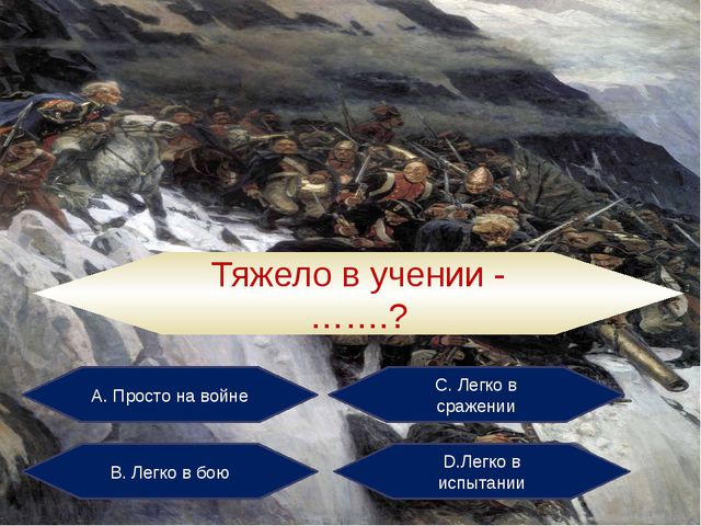 А. Просто на войне С. Легко в сражении В. Легко в бою D.Легко в испытании Тяж...