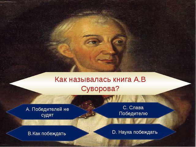 А. Победителей не судят С. Слава Победителю В.Как побеждать D. Наука побеждат...
