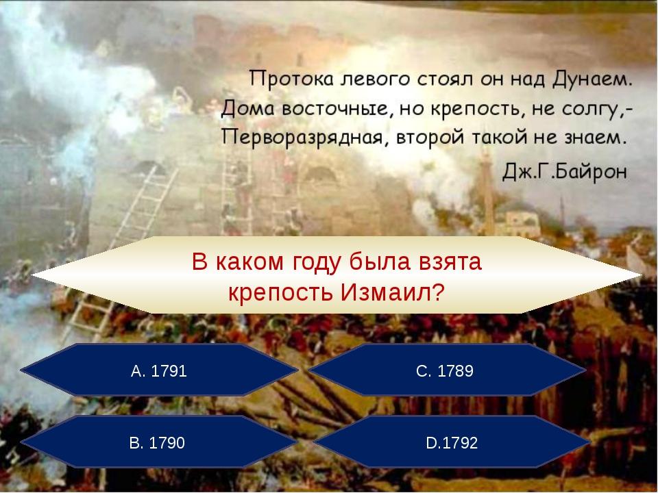 А. 1791 С. 1789 В. 1790 D.1792 В каком году была взята крепость Измаил?
