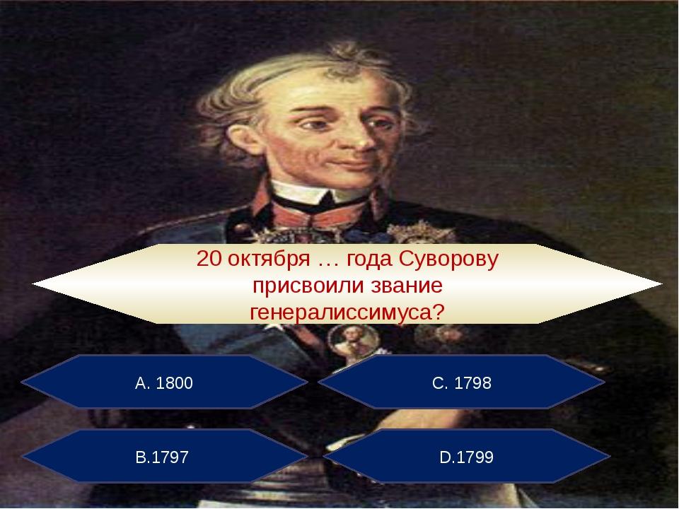 А. 1800 С. 1798 В.1797 D.1799 20 октября … года Суворову присвоили звание ген...