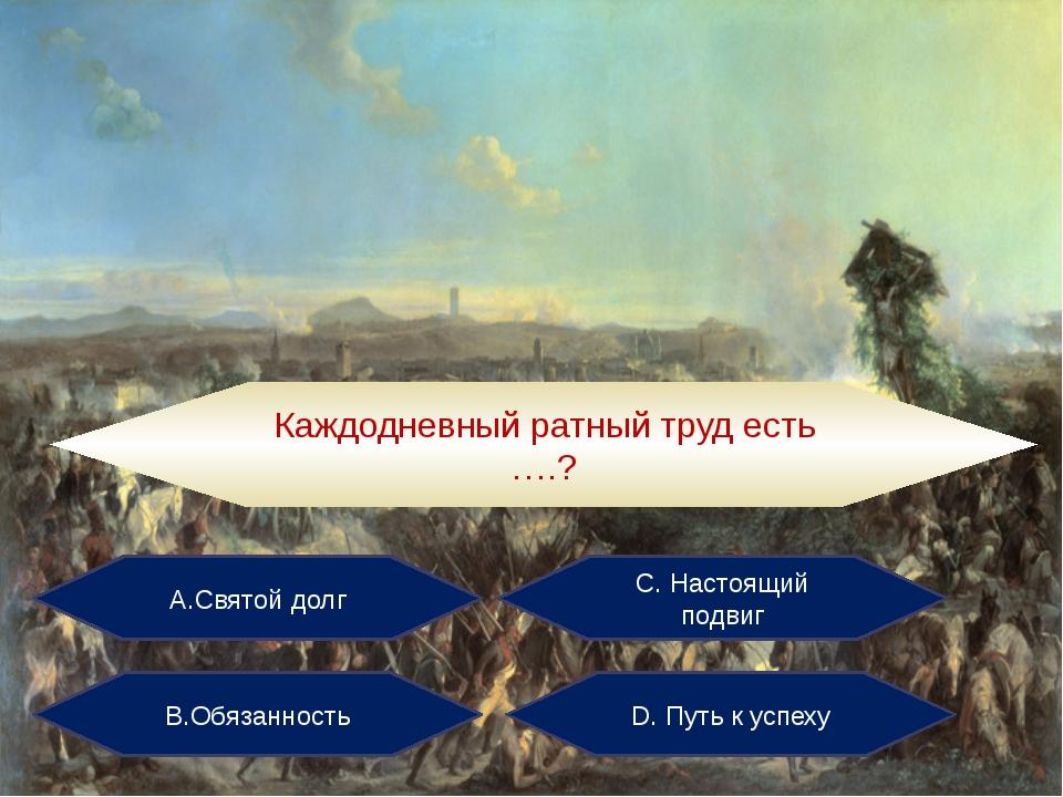 А.Святой долг С. Настоящий подвиг В.Обязанность D. Путь к успеху Каждодневный...