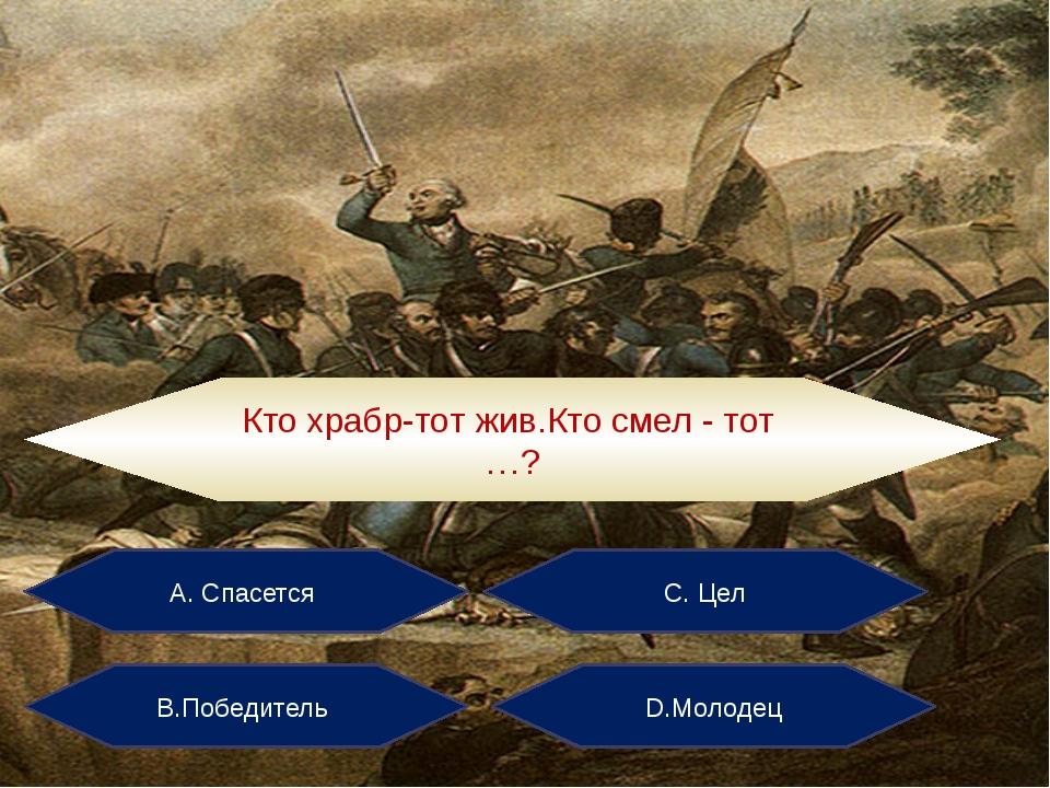 А. Спасется С. Цел В.Победитель D.Молодец Кто храбр-тот жив.Кто смел - тот …?
