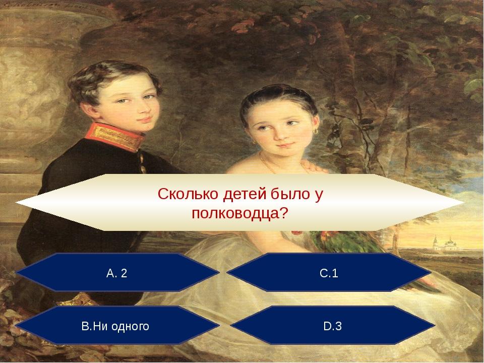 А. 2 С.1 В.Ни одного D.3 Сколько детей было у полководца?