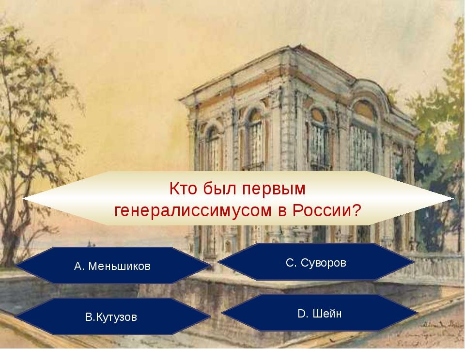 А. Меньшиков С. Суворов В.Кутузов D. Шейн Кто был первым генералиссимусом в Р...
