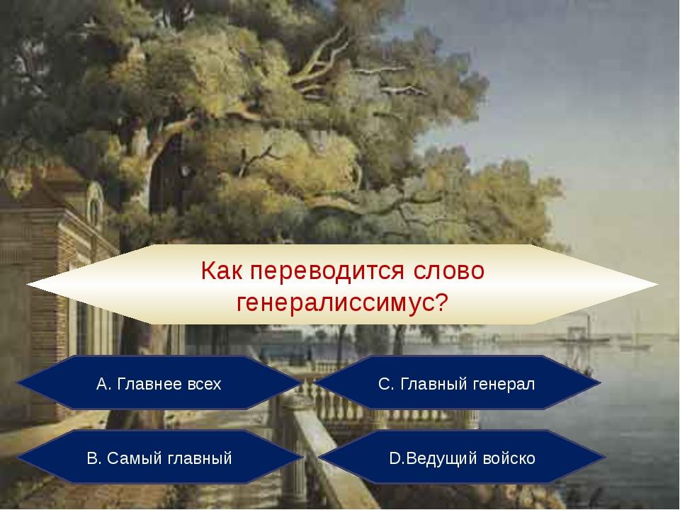 А. Главнее всех С. Главный генерал В. Самый главный D.Ведущий войско Как пере...