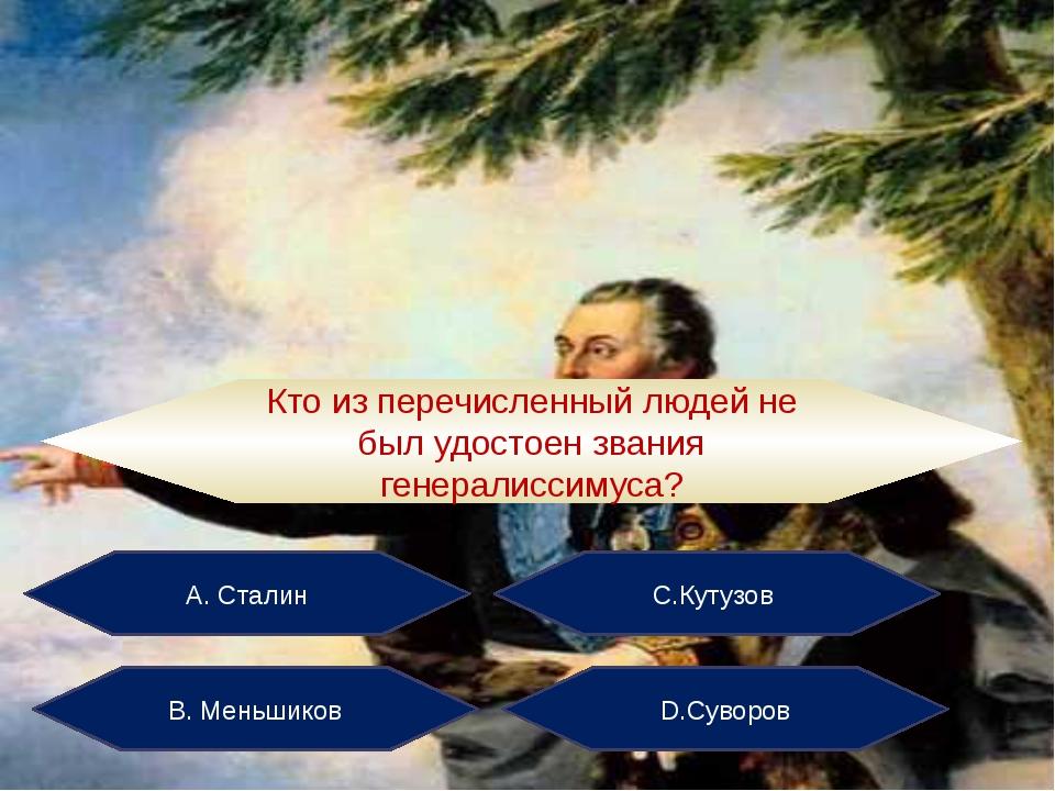 А. Сталин С.Кутузов В. Меньшиков D.Суворов Кто из перечисленный людей не был...