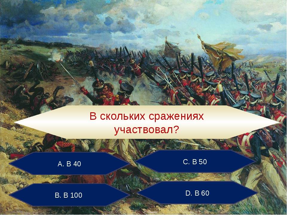 А. В 40 С. В 50 В. В 100 D. В 60 В скольких сражениях участвовал?