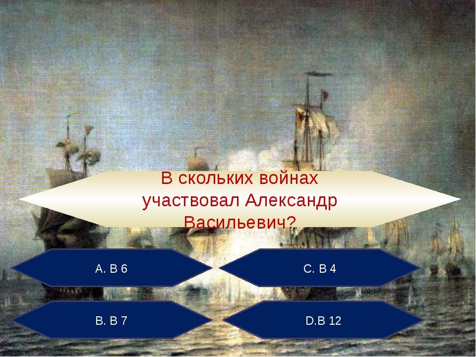 А. В 6 С. В 4 В. В 7 D.В 12 В скольких войнах участвовал Александр Васильевич?