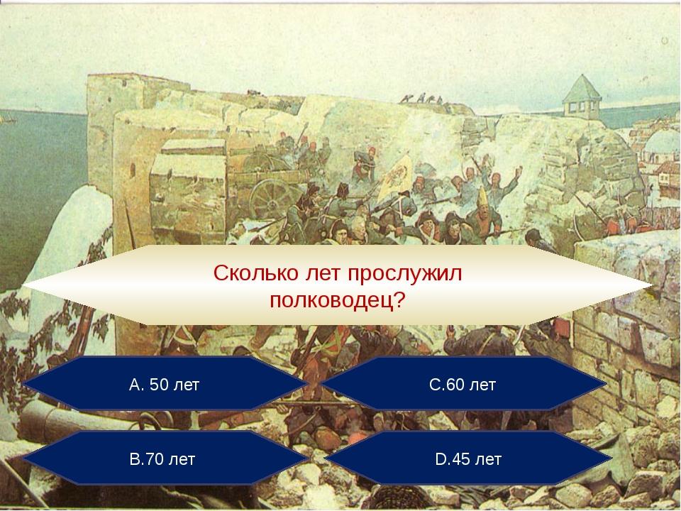 А. 50 лет С.60 лет В.70 лет D.45 лет Сколько лет прослужил полководец?