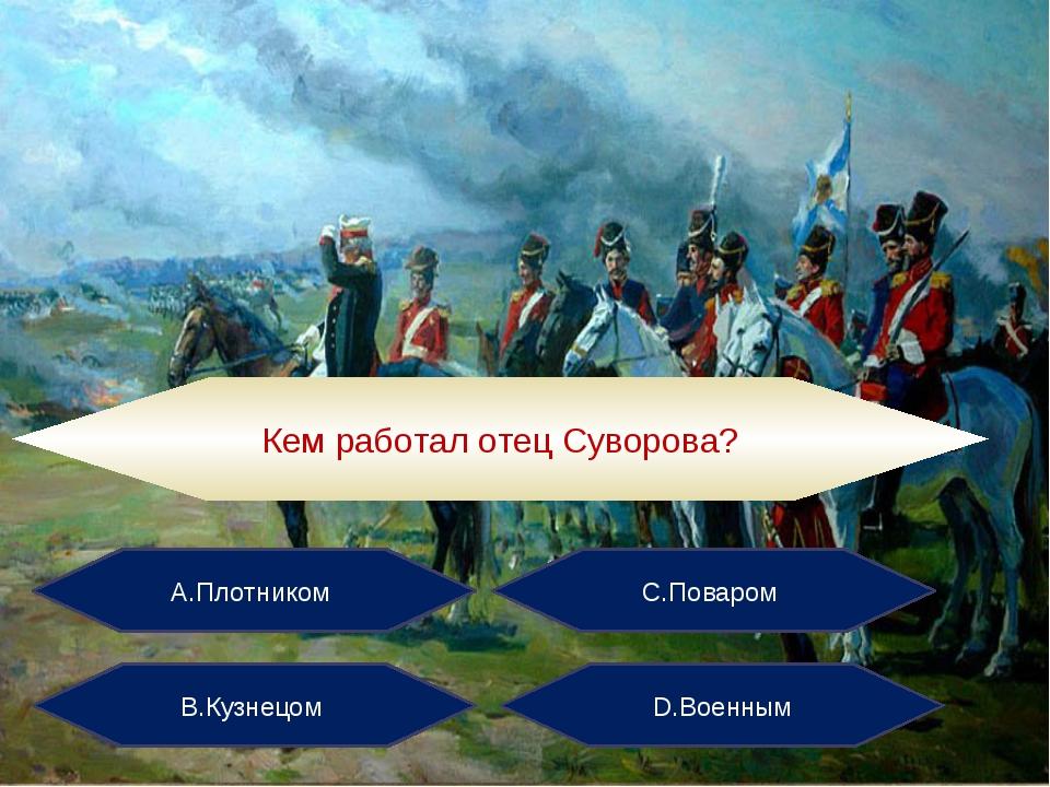 А.Плотником С.Поваром В.Кузнецом D.Военным Кем работал отец Суворова?