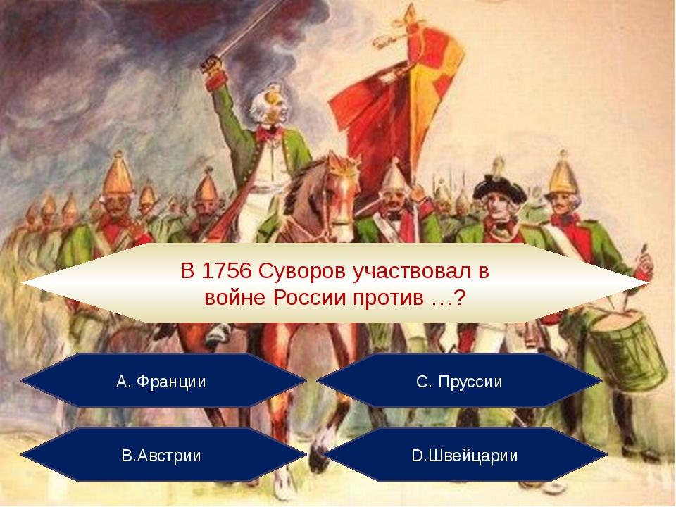 А. Франции С. Пруссии В.Австрии D.Швейцарии В 1756 Суворов участвовал в войне...