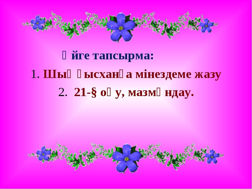 Үйге тапсырма: 1. Шыңғысханға мінездеме жазу 2. 21-§ оқу, мазмұндау.